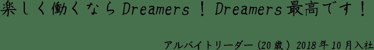 楽しく働くならDreamers!Dreamers最高です!アルバイトリーダー(20歳) 2018年10月入社